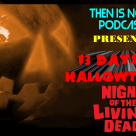 Then Is Now Podcast Episode 13 – 13 Days of Hallowtober – Night of the Living Dead (1968)