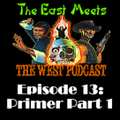 The East Meets the West Ep. 13 – Primer Episode Part 1