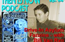 Then Is Now Episode 64 – Drive-In Asylum Fanzine with Bill Van Ryn